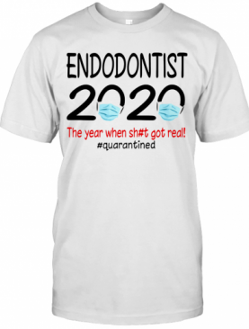 Endodontist 2020 The Year When Shit Got Real Quarantined Covid 19 T-Shirt
