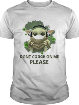 Good Baby Yoda Listen To Music Dont Cough On Me Please Coronavirus shirt