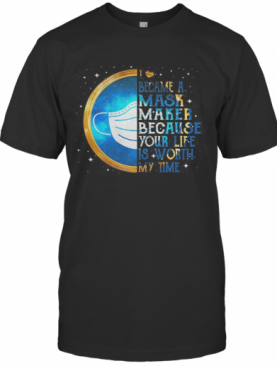 I Became A Mask Maker Because Your Life Is Worth My Time T-Shirt