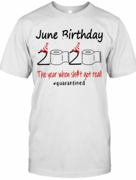 June Birthday The Year When Shit Got Real Quarantined T-Shirt