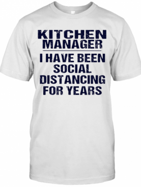 Kitchen Manager I Have Been Social Distancing For Years T-Shirt