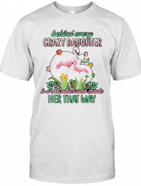 Love Flamingo Behind Every Crazy Daughter Ia A Mother Who Made Her That Way T-Shirt
