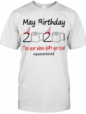 May Birthday The Year When Shit Got Real Quarantined T-Shirt