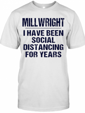 Millwright I Have Been Social Distancing For Years T-Shirt