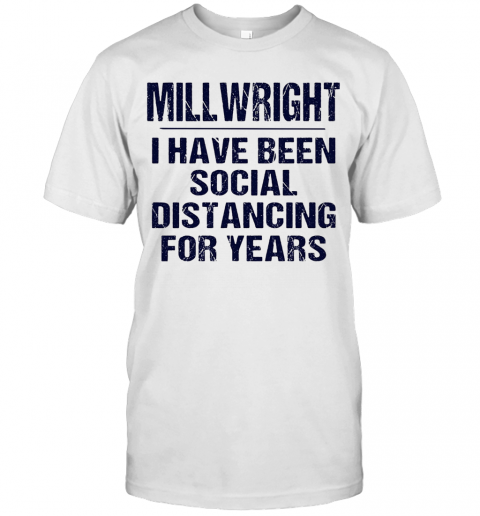 Millwright I Have Been Social Distancing For Years T-Shirt Classic Men's T-shirt