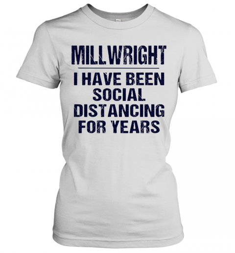 Millwright I Have Been Social Distancing For Years T-Shirt Classic Women's T-shirt