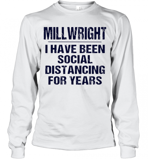 Millwright I Have Been Social Distancing For Years T-Shirt Long Sleeved T-shirt