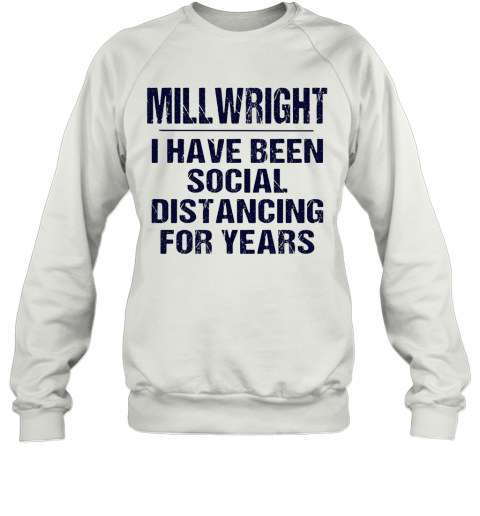 Millwright I Have Been Social Distancing For Years T-Shirt Unisex Sweatshirt