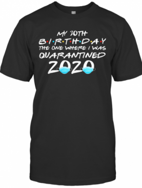 My 30Th Birthday The One Where I Was Quarantined 2020 Masks Covid 19 T-Shirt