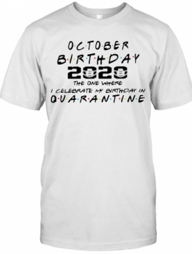 October Birthday 2020 The One Where I Celebrate My Birthday In Quarantine Mask Covid 19 T-Shirt