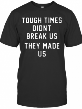 Pittsburgh Steelers Tough Times Didn'T Break Us They Made Us T-Shirt