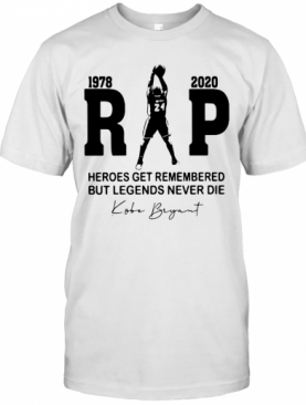 Rip 1978 2020 Heroes Get Remembered But Legends Never Die Kobe Bryant T-Shirt