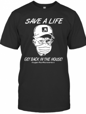 Save A Life Get Back In House #Supporthealthcareworkers T-Shirt