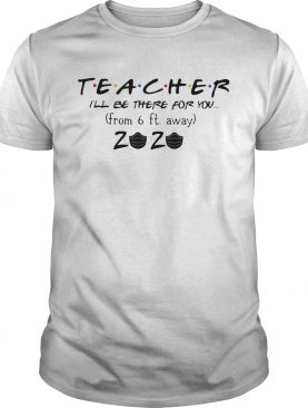 Teacher Ill Be There For You From 6Ft Away 2020 Covid19 shirt