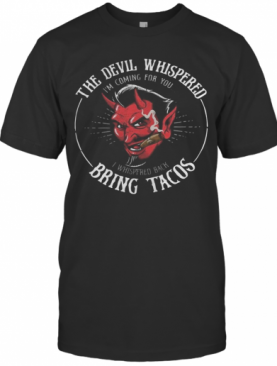 The Devil Whispered I'M Coming For You I Whispered Back Bring Tacos T-Shirt