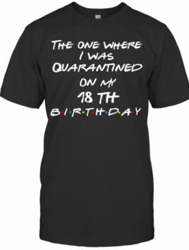 The One Where I Was Quarantined On My 18Th Birthday T-Shirt
