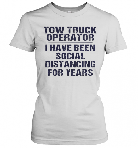 Tow Truck Operator I Have Been Social Distancing For Years T-Shirt Classic Women's T-shirt