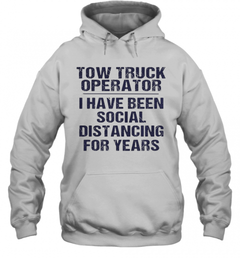 Tow Truck Operator I Have Been Social Distancing For Years T-Shirt Unisex Hoodie