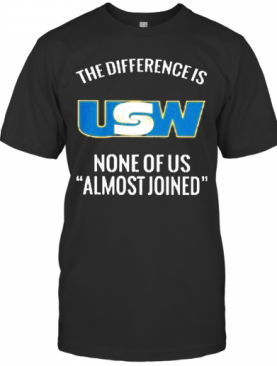 United Steelworkers The Difference Is None Of Us Almost Joined T-Shirt