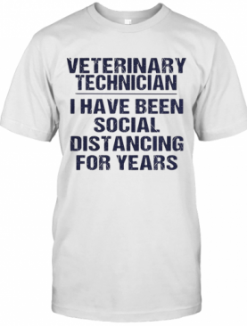 Veterinary Technician I Have Been Social Distancing For Years T-Shirt