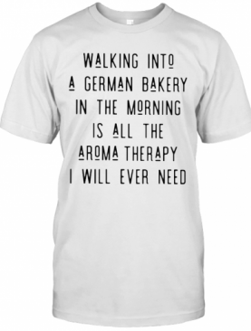 Walking Into A German Bakery In The Morning Is All The Aroma Therapy I Will Ever Need Line T-Shirt