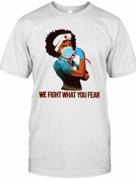 We Fight What You Fear Woman Nurse Black Girl Black Queen T-Shirt