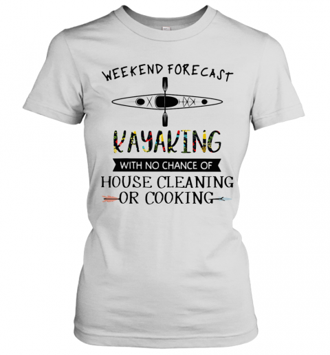 Weekend Forecast Kayaking With No Chance Of House Cleaning Of Cooking T-Shirt Classic Women's T-shirt