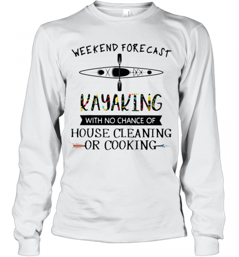 Weekend Forecast Kayaking With No Chance Of House Cleaning Of Cooking T-Shirt Long Sleeved T-shirt