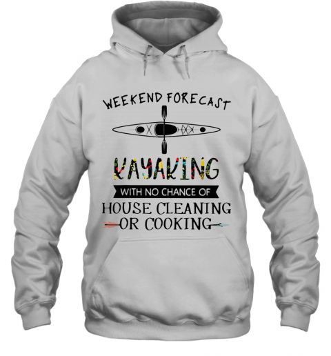 Weekend Forecast Kayaking With No Chance Of House Cleaning Of Cooking T-Shirt Unisex Hoodie