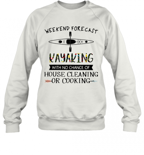 Weekend Forecast Kayaking With No Chance Of House Cleaning Of Cooking T-Shirt Unisex Sweatshirt