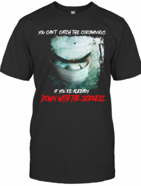 You Can't Catch The Coronavirus If You're Already Down With The Sickness T-Shirt