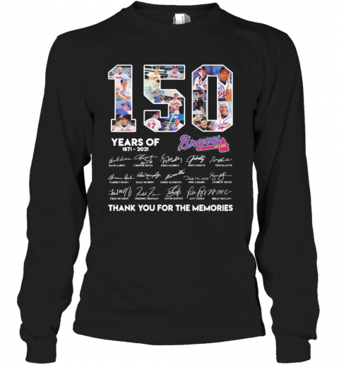 150 Years Of Atlanta Braves 1871 2021 Thank You For The Memories T-Shirt Long Sleeved T-shirt