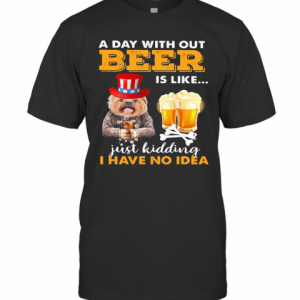 A Day With Out Beer Is Like Just Kidding I Have No Idea T-Shirt Classic Men's T-shirt