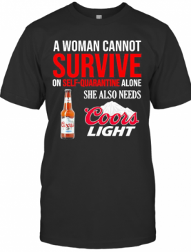 A Woman Cannot Survive On Self Quarantine Alone She Also Needs Coors Light T-Shirt