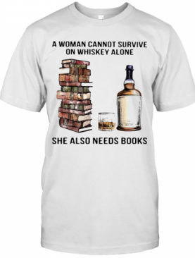 A Woman Cannot Survive On Whiskey Alone She Also Needs Books T-Shirt