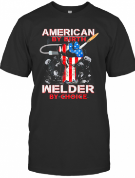 American By Birth Welder By Choice American Flag Veteran Independence Day T-Shirt