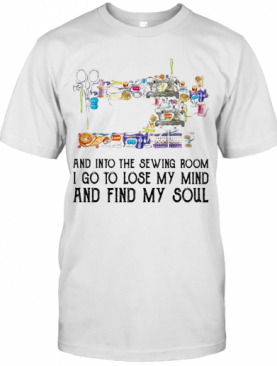 And Into The Sewing Room I Go To Lose My Mind And Find My Soul T-Shirt