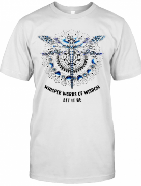 Dragonfly Whisper Words Of Wisdom Let It Be T-Shirt
