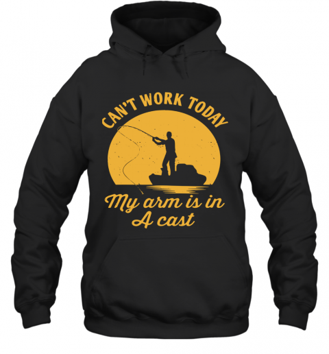 Fishing Can'T Work Today My Arm Is In A Cast T-Shirt Unisex Hoodie