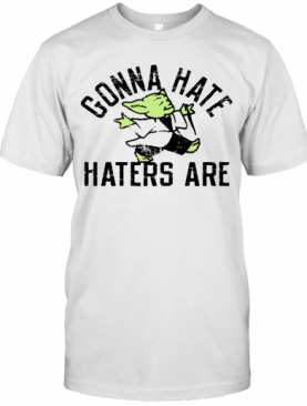 Gonna Hate Haters Are Master Yoda T-Shirt