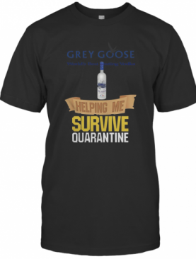 Grey Goose Helping Me Survive Quarantine T-Shirt