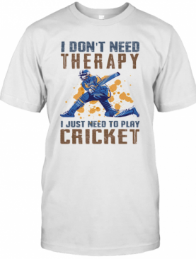 I Don'T Need Therapy I Just Need To Play Cricket T-Shirt