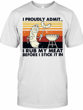 I Proudly Admit I Rub My Meat Before I Stick It In Vintage T-Shirt