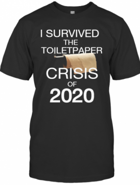 I Survived The Toilet Paper Crisis Of 2020 Black T-Shirt
