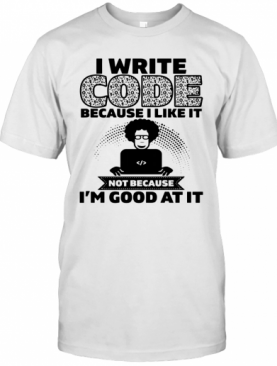 I Write Code Because I Like It Not Because I'm Good At It T-Shirt