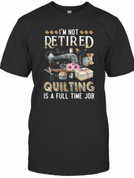 I'M Not Retired Quilting Is A Full Time Job T-Shirt