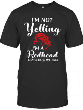 I'M Not Yelling I'M A Redhead That'S How We Talk T-Shirt