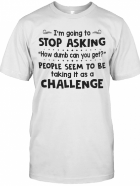 I'm Going To Stop Asking How Dumb Can You Get People Seem To Be Taking It As A Challenge T-Shirt