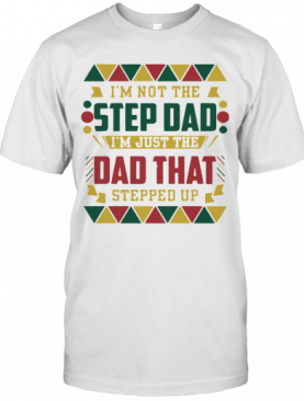 I'm Not The Step Dad I'm Just The Dad That Stepped Up Black Father T-Shirt