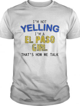Im Not Yelling Im A El Paso Girl Thats How We Talk shirt